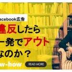 【補足】Facebook広告アカウント停止・凍結原因の注意点と事例から見る対策